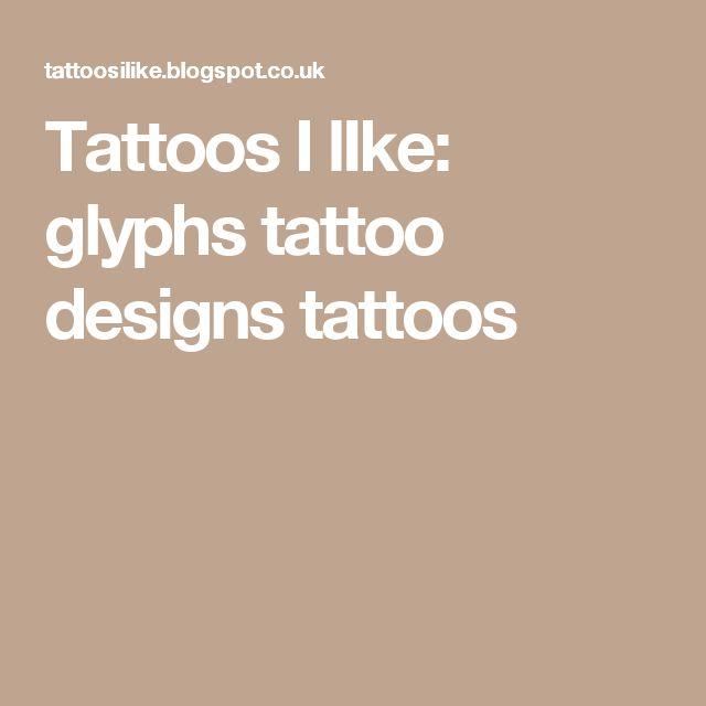 Tattoos I lIke:                                                      glyphs tattoo designs                                                                                                                                           tattoos