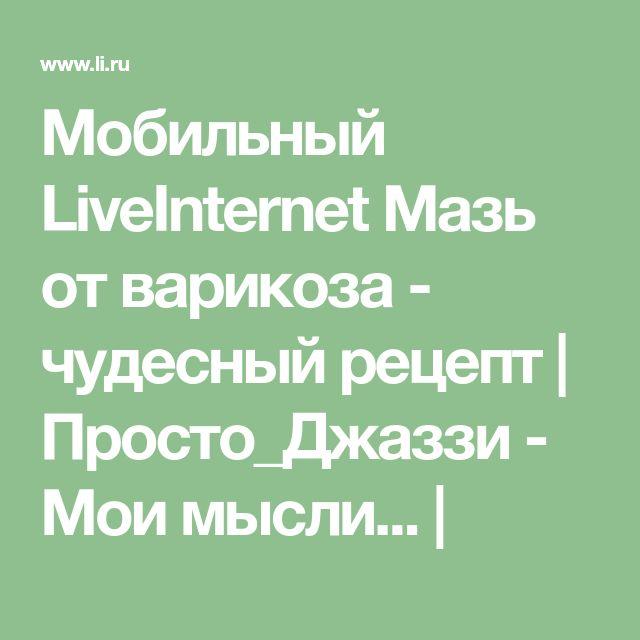 Мобильный LiveInternet Мазь от варикоза - чудесный рецепт | Просто_Джаззи - Мои мысли... |
