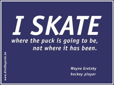 I skate where the puck is going to be, not where it has been.