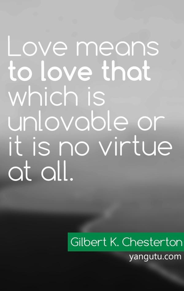 Love means to love that which is unlovable for it is no virtue at all, ~ Gilbert K. Chesterton <3 Love Sayings #quotes, #love, #sayings, https://apps.facebook.com/yangutu