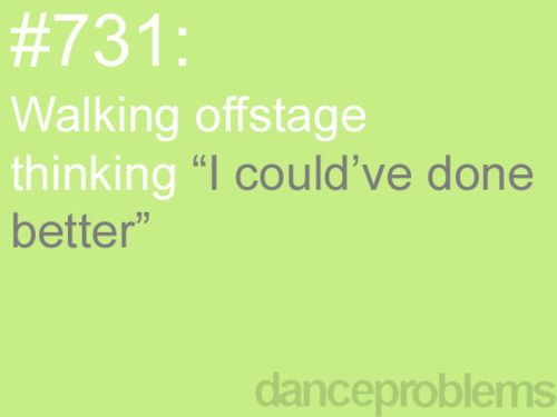 this isn't the greatest feeling. especially when it's a group dance, and you feel like you've let them all down. :/