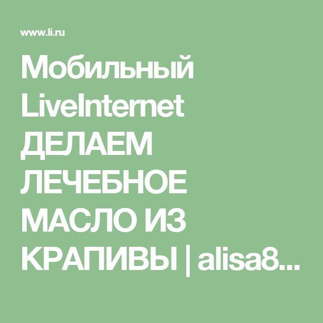 Мобильный LiveInternet ДЕЛАЕМ ЛЕЧЕБНОЕ МАСЛО ИЗ КРАПИВЫ | alisa888_verbitskaya - Дневник Алиса888 |