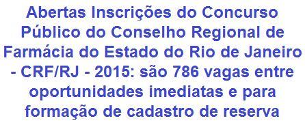 O Conselho Regional de Farmácia do Estado do Rio de Janeiro - CRF/RJ, faz saber, da abertura de Concurso Público que visa preencher 786 (setecentas e oitenta e seis) vagas entre oportunidades imediatas e para cadastro de reserva em empregos de Níveis Médio e Superior. Os salários variam de R$ 1.760,00 a R$ 4.400,00 + benefícios. As oportunidades são para lotação em diversas cidades do Estado Carioca.