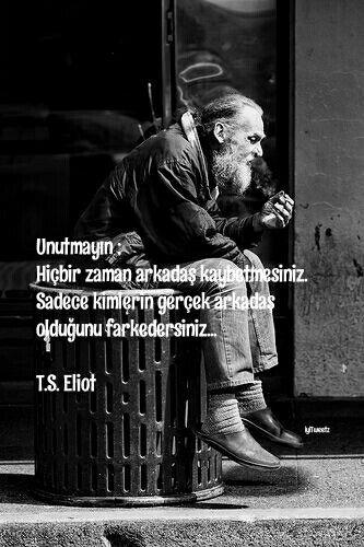 Unutmayın;  Hiçbir zaman arkadaş kaybetmesiniz.  Sadece kimlerin gerçek arkadaş olduğunu farkedersiniz..  T.S. Eliot