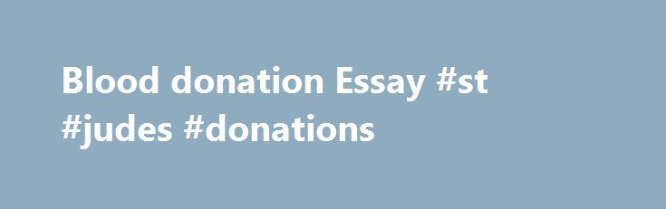 Blood donation Essay #st #judes #donations http://donate.nef2.com/blood-donation-essay-st-judes-donations/  #speech on blood donation # Blood donation Essay | Essay Persuasive Speech: Donate Blood Summary: Objective essay to persuade people to give blood. Specific Purpose Statement: To persuade my audience to go out and give blood I. Imagine your father has just suffered a heart attack and must undergo open-heart surgery in order to repair the damage. II. Imagine your little nephew or niece…