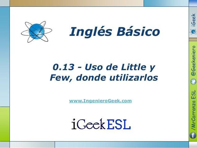 0.13 - Uso de Little y  Few, donde utilizarlos  www.IngenieroGeek.com  Inglés Básico  /MrCarranzaESL@GeekenieroiGeek