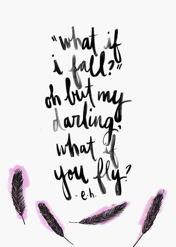 """""""What if I fall? Oh but my darling, what if you fly?"""" e.h. (Erin Hanson) 