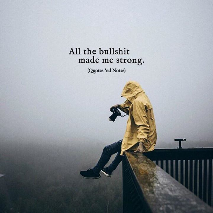 All the bullshit made me strong..
