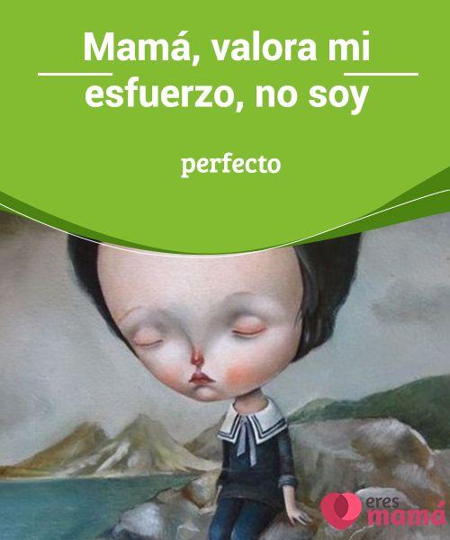Mamá, valora mi #esfuerzo, no soy perfecto #Mami, sé que no soy #perfecto. Mas solo te pido un favor durante mi #crianza: valora mi esfuerzo. No solo festejes mis logros, sino también cada intento.