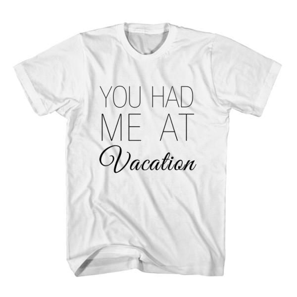 T-Shirt You Had Me At Vacation unisex mens womens S, M, L, XL, 2XL color grey and white. Tumblr t-shirt free shipping USA and worldwide.