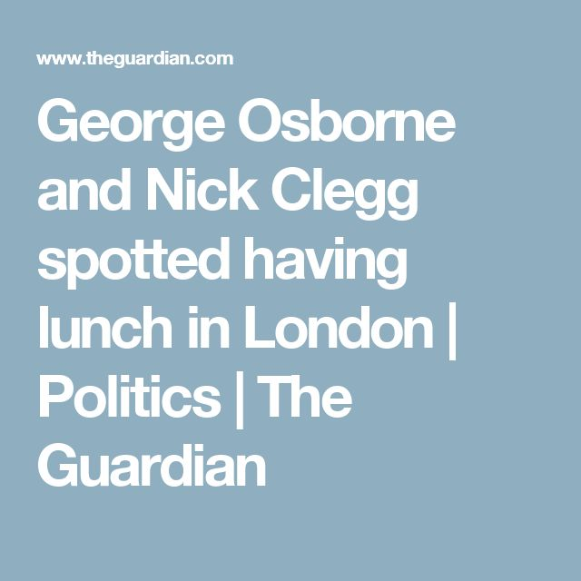 George Osborne and Nick Clegg spotted having lunch in London | Politics | The Guardian