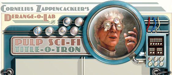 The Random Pulp Science Fiction Title Generator from Cornelius Zappencackler's DERANGE-O-LAB