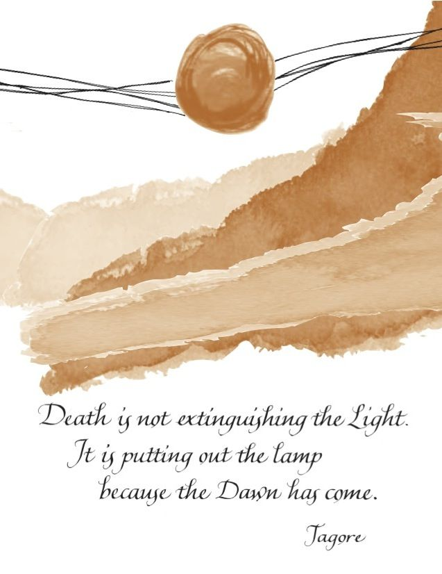 Death is not extinguishing the Light.  It is putting out the lamp because the Dawn has come.  Rabindranath Tagore