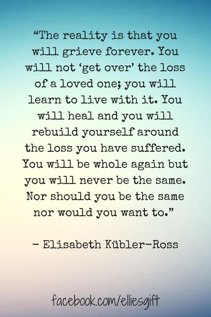 """The reality is that you will grieve forever. You will not 'get over' the loss of a loved one; you will learn to live with it. You will heal and you will rebuild yourself around the loss you have suffered. You will be whole again but you will never be the same. Nor should you be the same nor would you want to.""  ― Elisabeth Kübler-Ross"