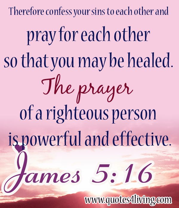 JAMES 5:16 ~ Therefore confess your sins to each other and pray for each other so that you may be healed. The prayer of a righteous person is powerful and effective.