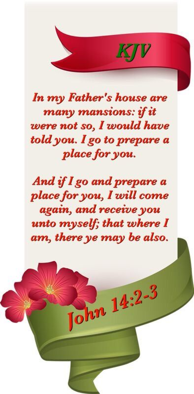 (John 14:2-3). In my Father's house are many mansions: if it were not so, I would have told you. I go to prepare a place for you. And if I go and prepare a place for you, I will come again, and receive you unto myself; that where I am, there ye may be also.