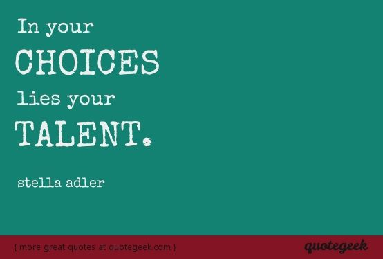 In your choices lies your talent. - Stella Adler [ found at quotegeek.com ]