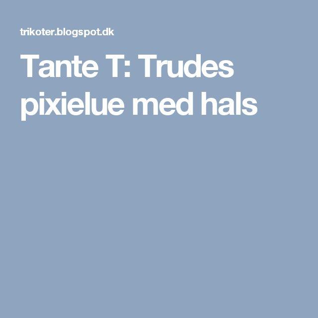 Tante T: Trudes pixielue med hals