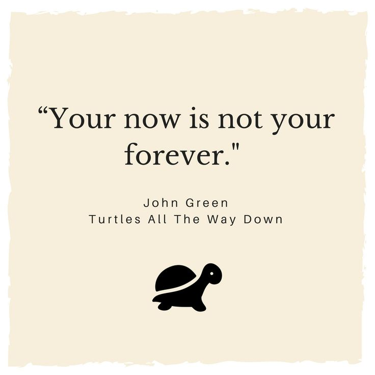 """""""Your now is not your forever."""" -John Green, Turtles All The Way Down #TATWD #mentalhealthawareness"""