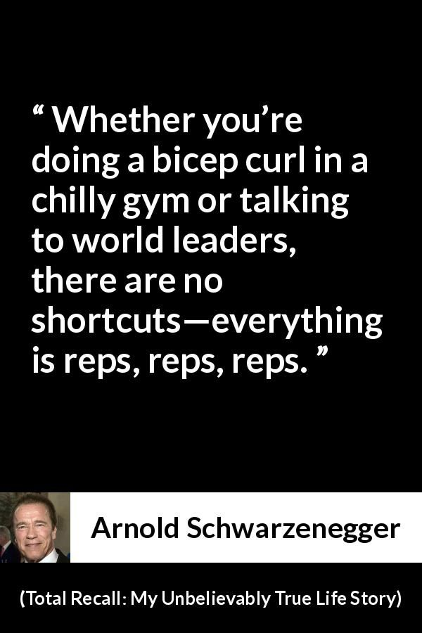 Arnold Schwarzenegger - Total Recall: My Unbelievably True Life Story - Whether you're doing a bicep curl in a chilly gym or talking to world leaders, there are no shortcuts—everything is reps, reps, reps.