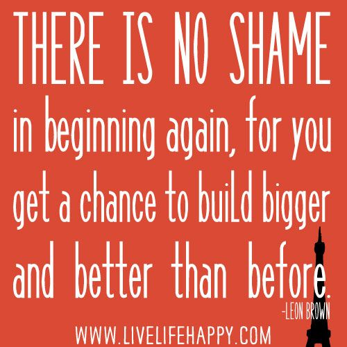 """""""There is no shame in beginning again, for you get a chance to build bigger and better than before."""" -Leon Brown"""
