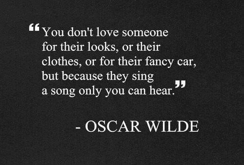 """You don't love someone for their looks, or ... but because they sing a song only you can hear."" Oscar Wilde #gotromance"