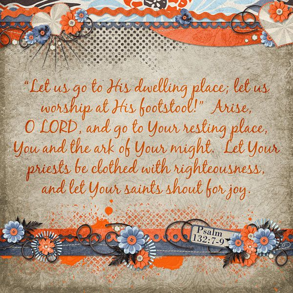 """""""Let us go to His dwelling place; let us worship at His footstool!""""  Arise, O LORD, and go to Your resting place, You and the ark of Your might.  Let Your priests be clothed with righteousness, and let Your saints shout for joy. Psalm 132:7-9    kit and stacked borders: Tangerine Grunge by Kristmess Designs"""