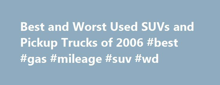 Best and Worst Used SUVs and Pickup Trucks of 2006 #best #gas #mileage #suv #wd http://usa.remmont.com/best-and-worst-used-suvs-and-pickup-trucks-of-2006-best-gas-mileage-suv-wd/  # Highest and Lowest Rated Trucks SUVs Updated January 22, 2016 Dec 17 2006 Before you purchase a used vehicle – pickup truck or SUV – here are the Best of the Best that have performed well in road tests and have rated consistently better than average in overall reliability, as well as the Worst of the Worst that…