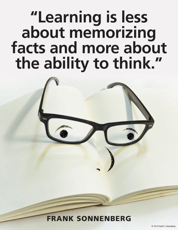"""Learning is less about memorizing facts and more about the ability to think.""~ Frank Sonnenberg www.FrankSonnenbergOnline.com"