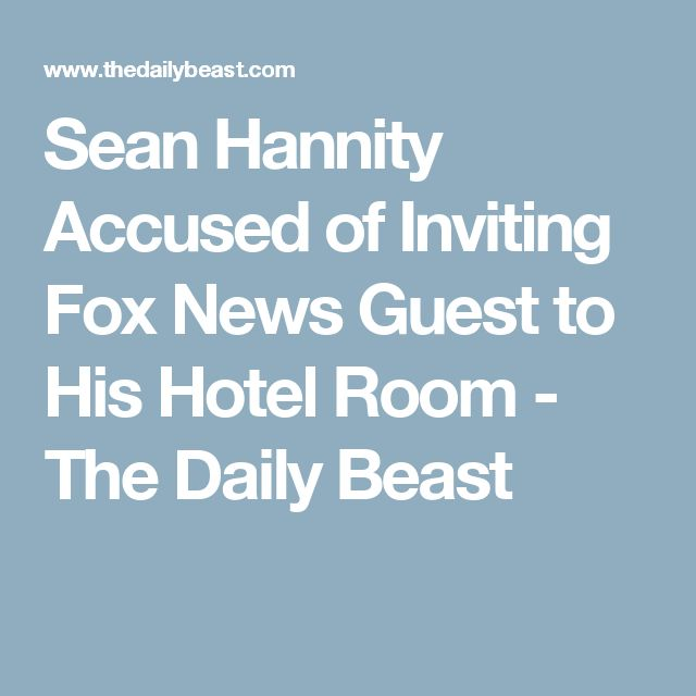 Sean Hannity Accused of Inviting Fox News Guest to His Hotel Room - The Daily Beast