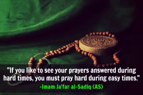 """""""If you like to see your prayers answered during hard times, you must pray hard during easy times."""" -Imam Ja'far al-Sadiq (AS)"""