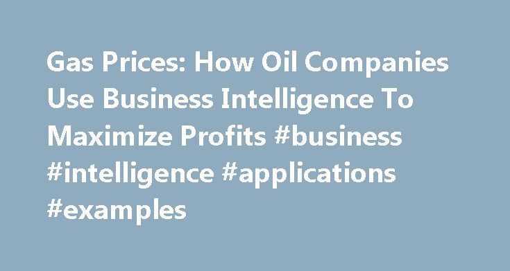 Gas Prices: How Oil Companies Use Business Intelligence To Maximize Profits #business #intelligence #applications #examples http://health.nef2.com/gas-prices-how-oil-companies-use-business-intelligence-to-maximize-profits-business-intelligence-applications-examples/  # Gas Prices: How Oil Companies Use Business Intelligence To Maximize Profits Gas tops $4 per gallon. Crude is trading at all-time highs—above $125 a barrel. And oil and gas companies are booking fat profits. In May, Exxon Mobil…