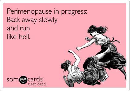 Perimenopause in progress: Back away slowly and run like hell.