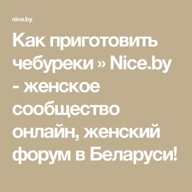 Как приготовить чебуреки » Nice.by - женское сообщество онлайн, женский форум в Беларуси!