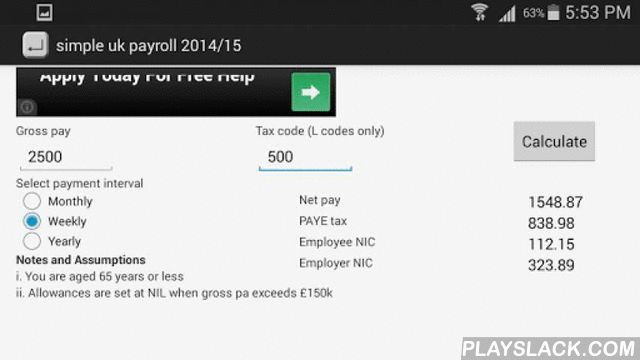 """Uk Payroll Calculator 2015/16  Android App - playslack.com , This is a very simple UK payroll calculator for the 2015/16 tax year.Simply enter your gross pay, your tax code (eg., if your tax code is 1060L enter 1060 in the tax code box) and select the payment interval before clicking the calculate button.This is my first android application so please bear with me if this is a bit buggy.Only tax codes with the """"L"""" suffix are supported at the moment. Other tax codes/suffixes/prefixes…"""