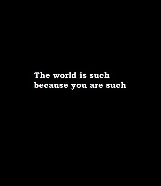 the world is such because you are such