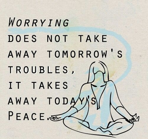 Worrying does not take tomorrow's troubles, it takes away today's peace.