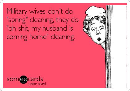 Military wives don't do 'spring' cleaning, they do 'oh shit, my husband is coming home' cleaning.