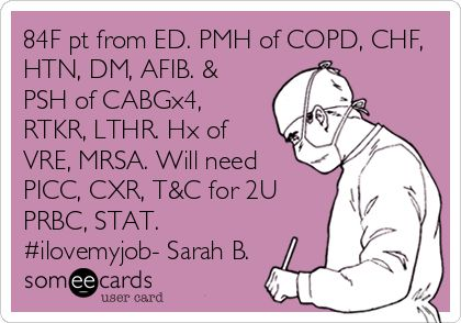 84F pt from ED. PMH of COPD, CHF, HTN, DM, AFIB. & PSH of CABGx4, RTKR, LTHR. Hx of VRE, MRSA. Will need PICC, CXR, T for.