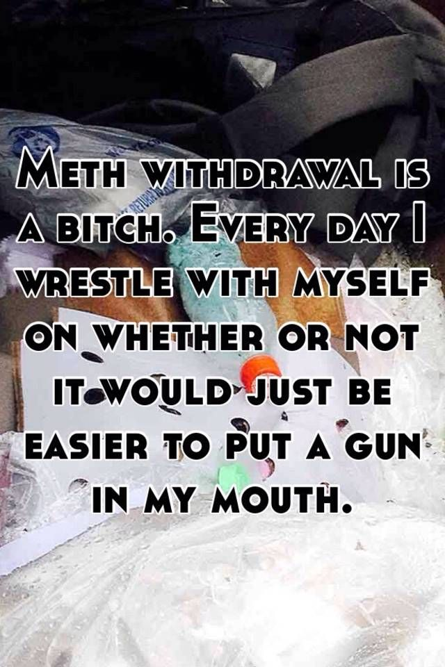 Meth withdrawal is a bitch. Every day I wrestle with myself on whether or  not it would just be easier to put a gun in my mouth.