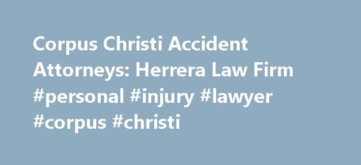Corpus Christi Accident Attorneys: Herrera Law Firm #personal #injury #lawyer #corpus #christi http://rwanda.remmont.com/corpus-christi-accident-attorneys-herrera-law-firm-personal-injury-lawyer-corpus-christi/  # Personal Injury Attorney Serving Corpus Christi Experienced Texas law firm fighting for Corpus Christi accident victims Corpus Christi provides a quality of life unmatched by many other places. Whether you live in the city or you are visiting one of its attractions, such as the…
