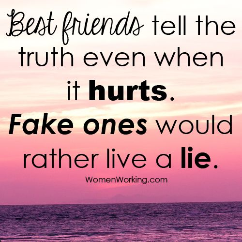 Best friends tell the trutheven when it hurts. Fake ones would rather live a lie.