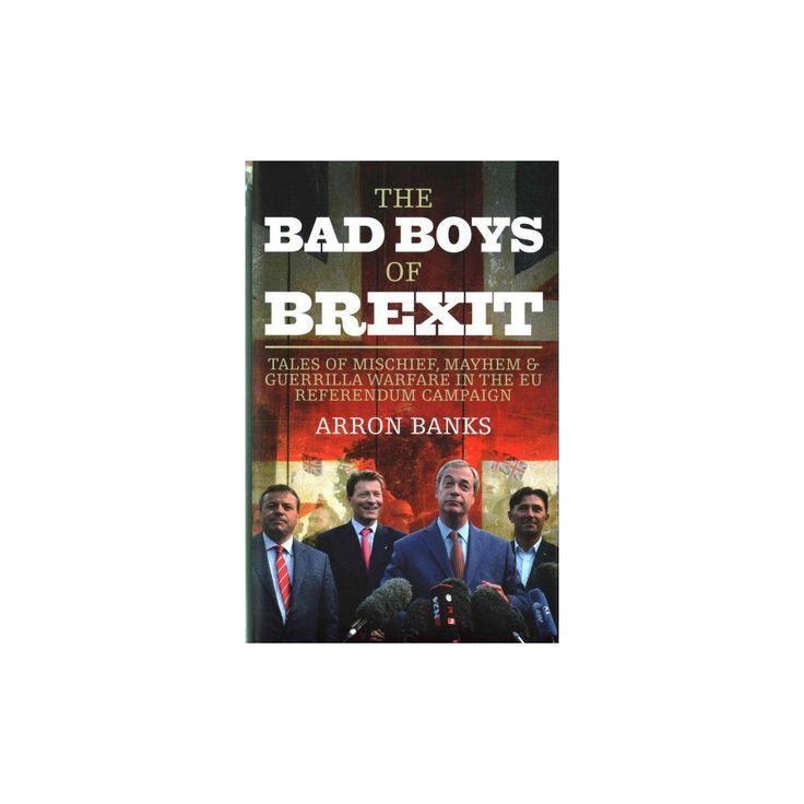 Bad Boys of Brexit : Tales of Mischief, Mayhem & Guerrilla Warfare in the EU Referendum Campaign