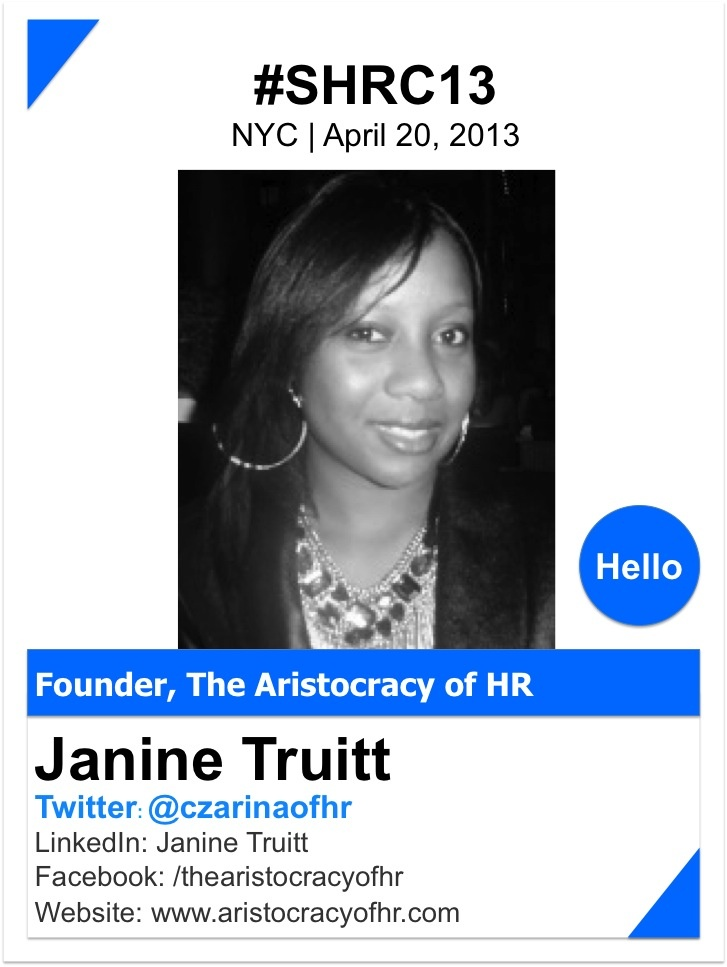 JANINE TRUITT    A contributor for ERE.net, SmartRecruiters, and TIRA News, she is a globally recognized thought leader that isn't afraid to tackle the obstacles and issues facing employers and employees alike. She has been quoted by Maternity.com and SHRM. Janine is well-known in the social HR community for her expertise and engagement in all things social. From guest hosting Twitter chats to webinars, she is proof that social media and HR can live happily ever after…
