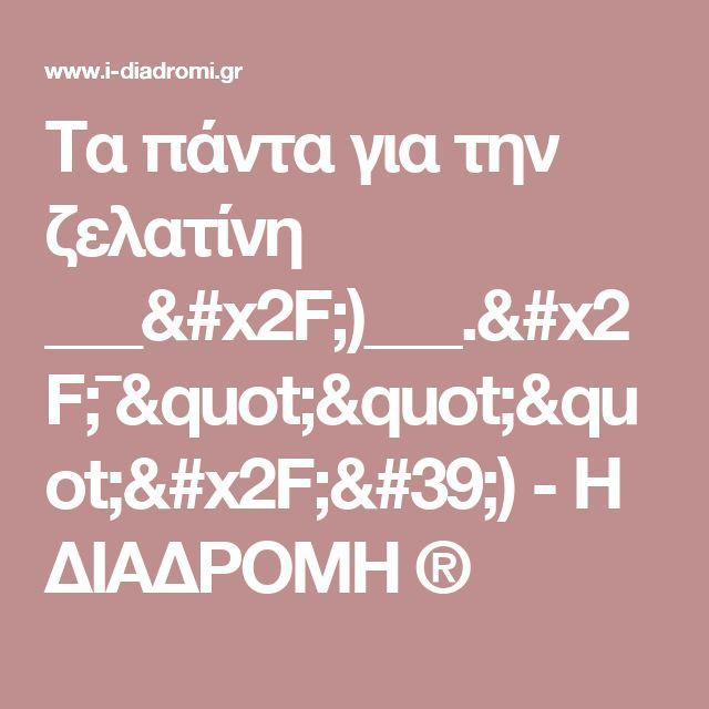 """Τα πάντα για την ζελατίνη ___/)___./¯""""""""""""/')           -            Η ΔΙΑΔΡΟΜΗ ®"""