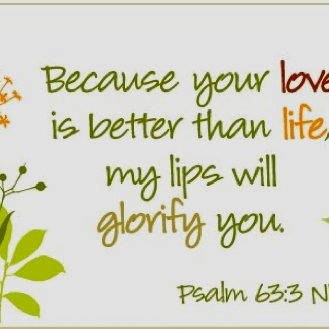 Psalm 63:3 ~ Because Your love is better than life, my lips will glorify You...