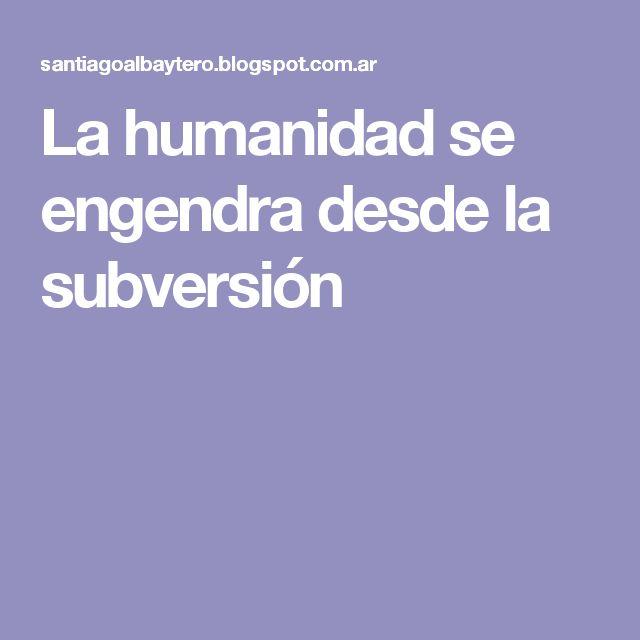 La humanidad se engendra desde la subversión
