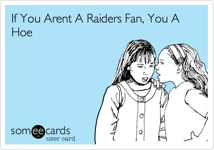 If your not an Oakland Raiders fan, well you know!!