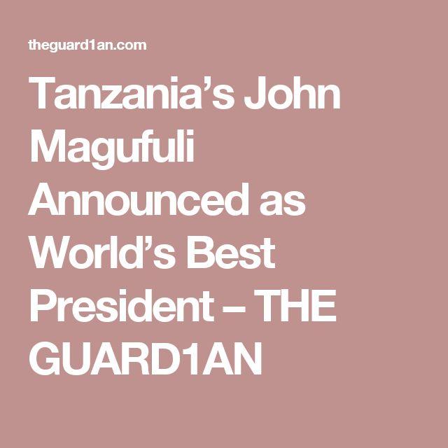 Tanzania's John Magufuli Announced as World's Best President – THE GUARD1AN