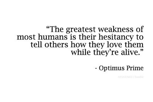 QUOTE | The greatest weakness of most humans is their hesitancy to tell others how they love them while they're alive. -Optimus Prime (Transformers)